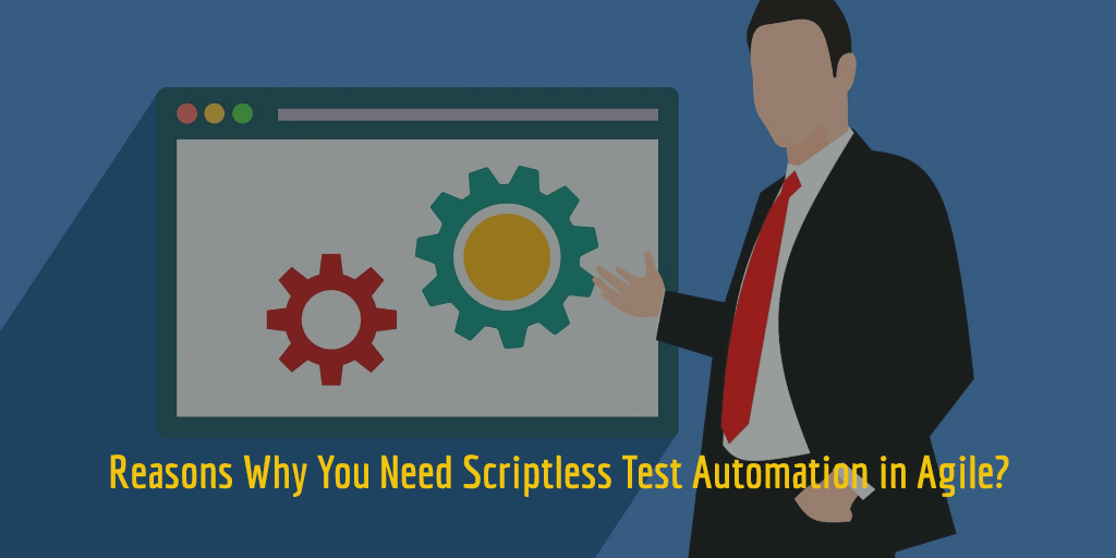 Reasons Why You Need Scriptless Test Automation in Agile